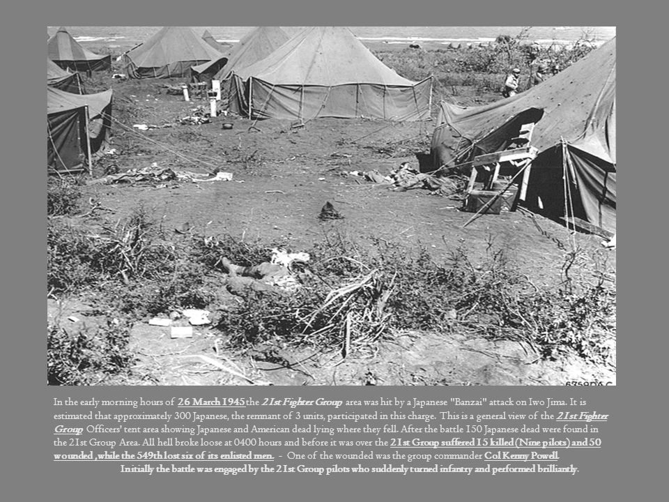 In the early morning hours of 26 March 1945 the 21st Fighter Group area was hit by a Japanese Banzai attack on Iwo Jima. It is estimated that approximately 300 Japanese, the remnant of 3 units, participated in this charge. This is a general view of the 21st Fighter Group Officers tent area showing Japanese and American dead lying where they fell. After the battle 150 Japanese dead were found in the 21st Group Area. All hell broke loose at 0400 hours and before it was over the 21st Group suffered 15 killed (Nine pilots) and 50 wounded ,while the 549th lost six of its enlisted men. - One of the wounded was the group commander Col Kenny Powell.