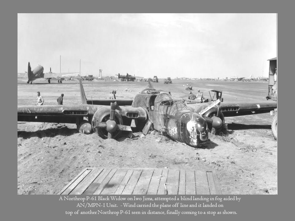 A Northrop P-61 Black Widow on Iwo Jima, attempted a blind landing in fog aided by AN/MPN-1 Unit. - Wind carried the plane off line and it landed on