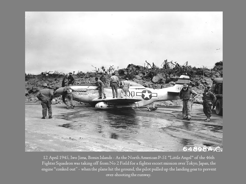 12 April 1945, Iwo Jima, Bonin Islands - As the North American P-51 Little Angel of the 46th Fighter Squadron was taking off from No 2 Field for a fighter escort mission over Tokyo, Japan, the engine conked out - when the plane hit the ground, the pilot pulled up the landing gear to prevent over-shooting the runway.