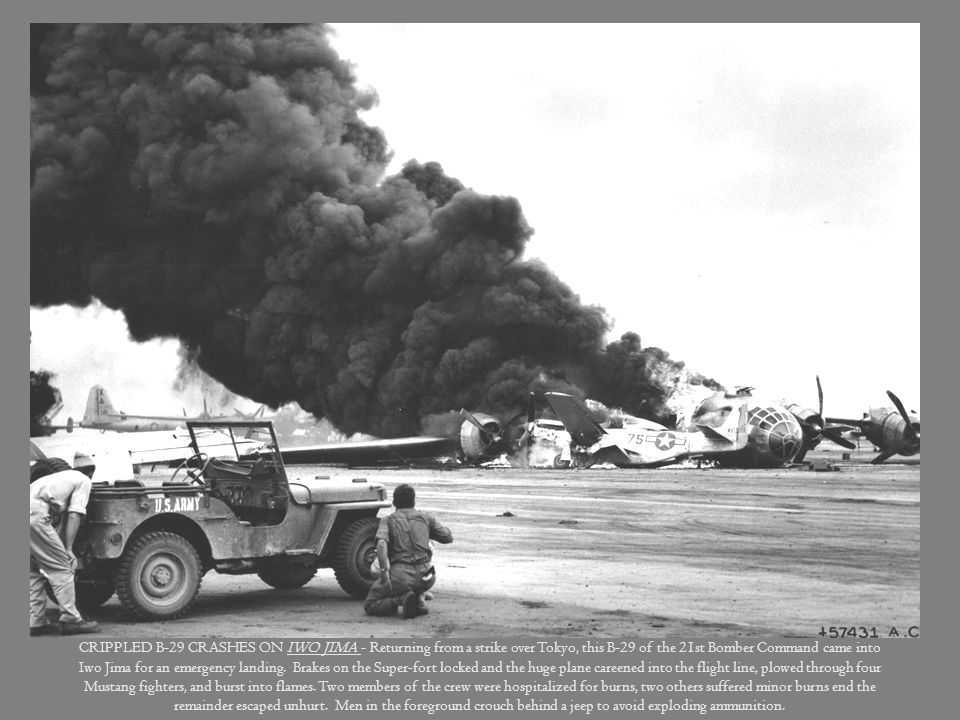CRIPPLED B-29 CRASHES ON IWO JIMA - Returning from a strike over Tokyo, this B-29 of the 21st Bomber Command came into Iwo Jima for an emergency landing. Brakes on the Super-fort locked and the huge plane careened into the flight line, plowed through four Mustang fighters, and burst into flames.