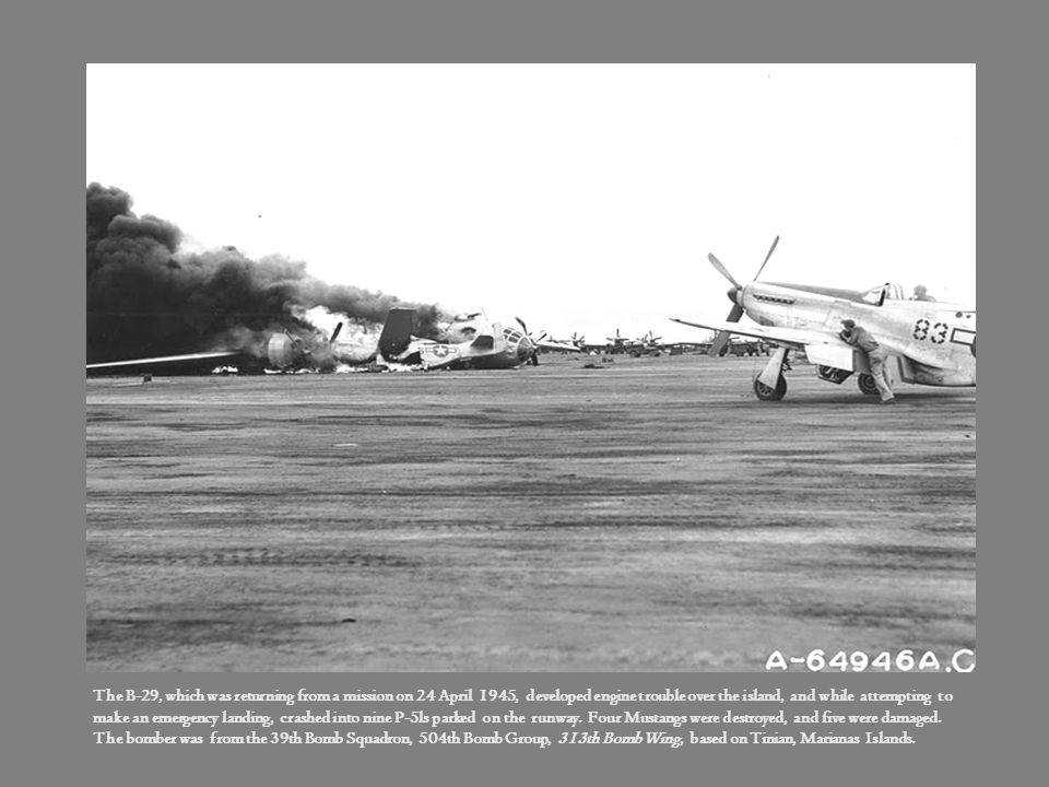 The B-29, which was returning from a mission on 24 April 1945, developed engine trouble over the island, and while attempting to make an emergency landing, crashed into nine P-5ls parked on the runway. Four Mustangs were destroyed, and five were damaged.