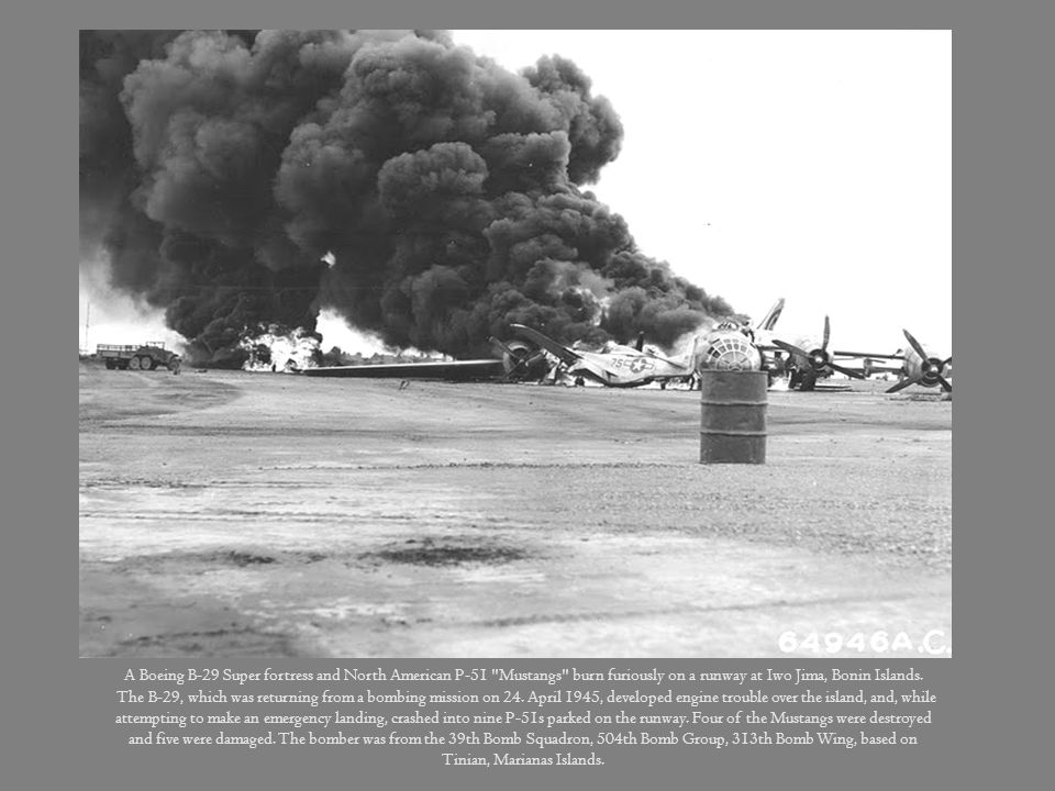 A Boeing B-29 Super fortress and North American P-51 Mustangs burn furiously on a runway at Iwo Jima, Bonin Islands.