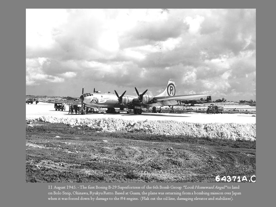 The first Boeing B-29 Superfortress of the 6th Bomb Group Look Homeward Angel to land on Bolo Strip, Okinawa, Ryukyu Retto. Based at Guam, the plane was returning from a bombing mission over Japan when it was forced down by damage to the #4 engine. (Flak cut the oil line, damaging elevator and stabilizer). 11 August 1945.