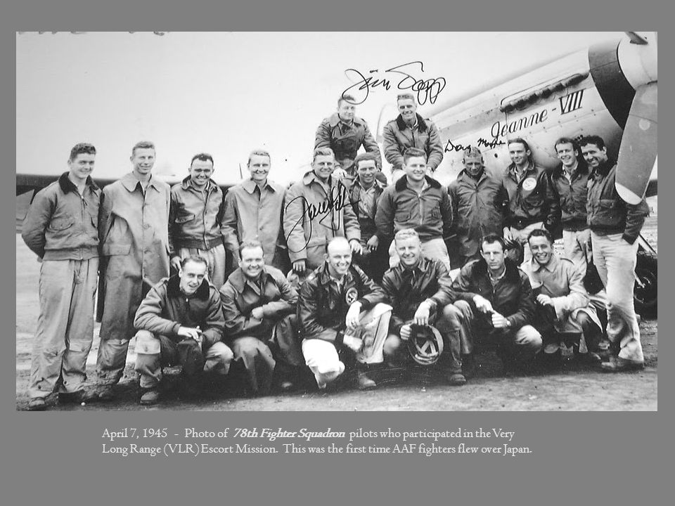 April 7, 1945 - Photo of 78th Fighter Squadron pilots who participated in the Very Long Range (VLR) Escort Mission. This was the first time AAF fighters flew over Japan.