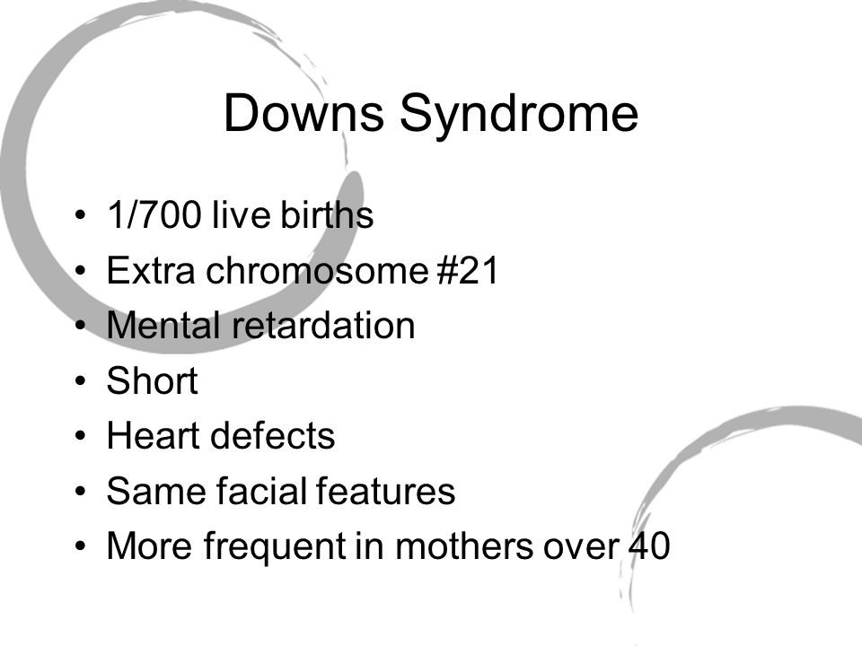 Downs Syndrome 1/700 live births Extra chromosome #21