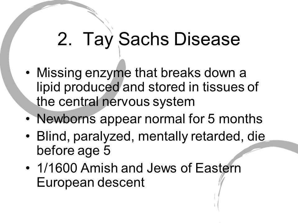 2. Tay Sachs Disease Missing enzyme that breaks down a lipid produced and stored in tissues of the central nervous system.