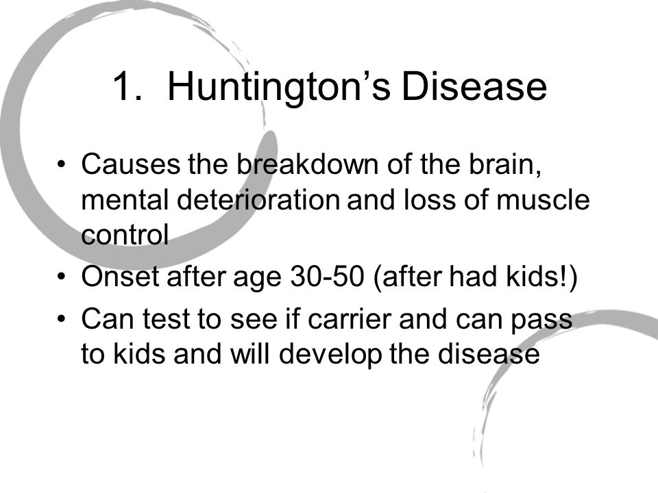 1. Huntington's Disease Causes the breakdown of the brain, mental deterioration and loss of muscle control.