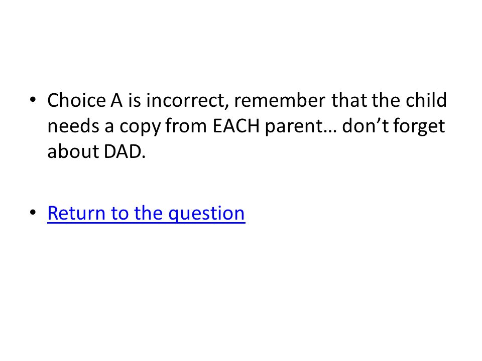 Choice A is incorrect, remember that the child needs a copy from EACH parent… don't forget about DAD.