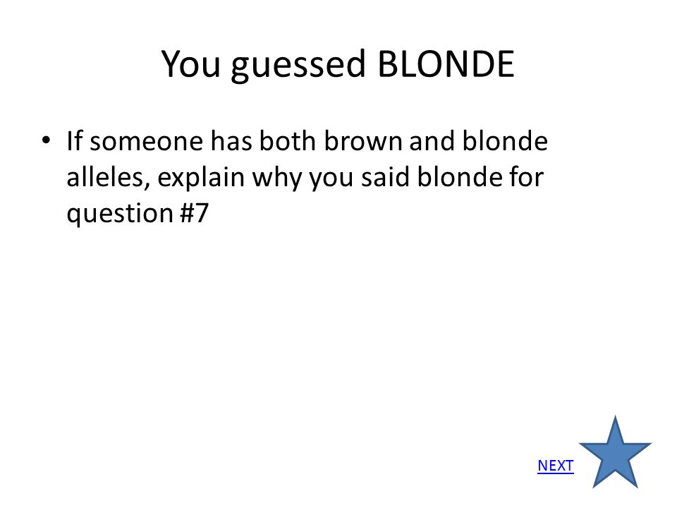 You guessed BLONDE If someone has both brown and blonde alleles, explain why you said blonde for question #7.
