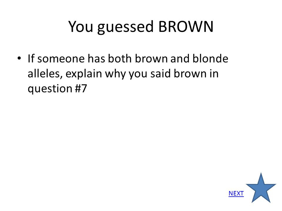 You guessed BROWN If someone has both brown and blonde alleles, explain why you said brown in question #7.