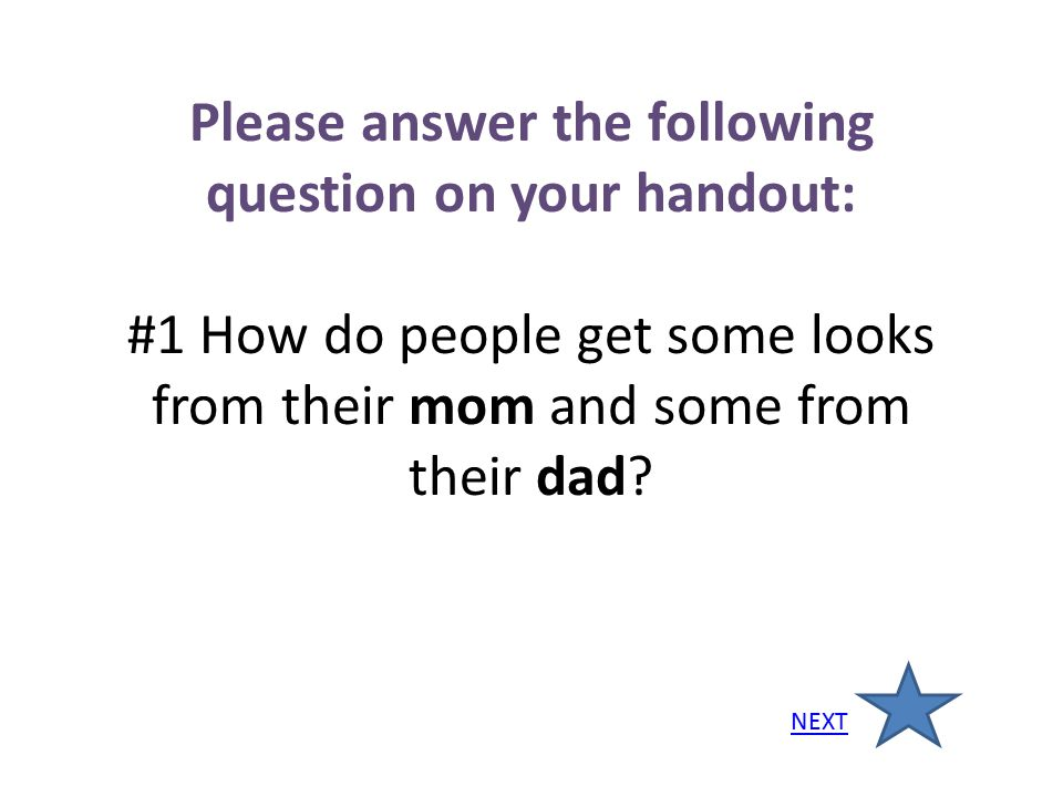Please answer the following question on your handout: #1 How do people get some looks from their mom and some from their dad