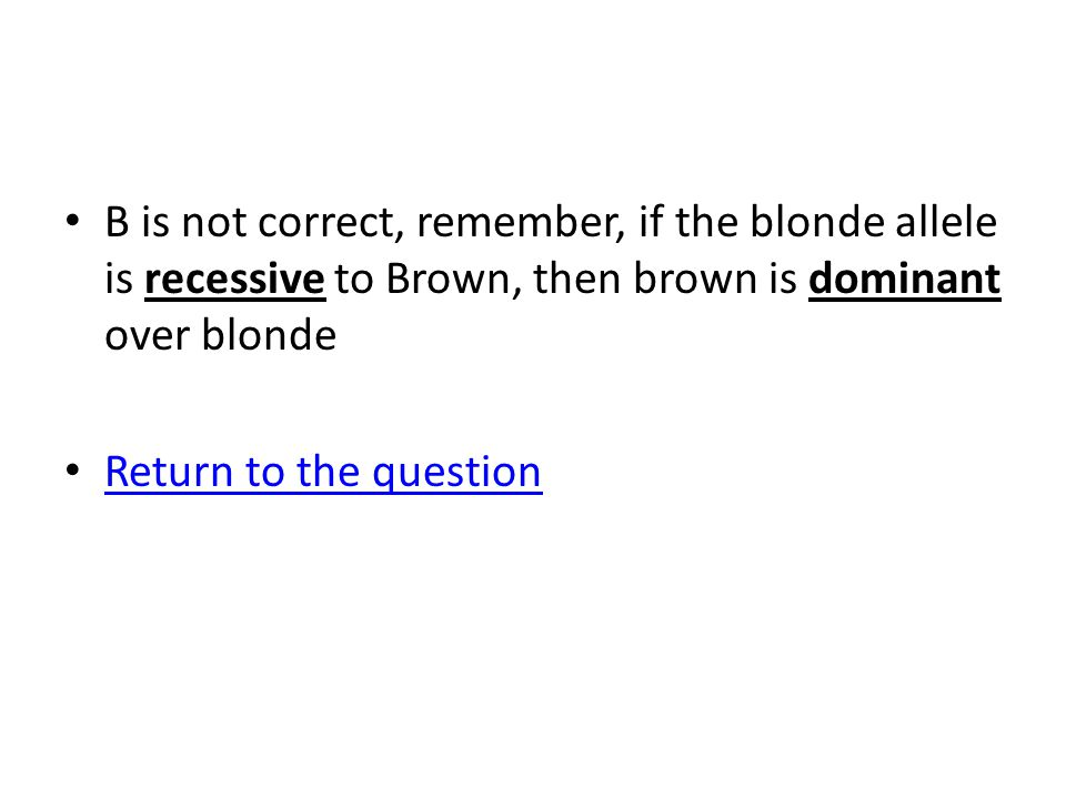 B is not correct, remember, if the blonde allele is recessive to Brown, then brown is dominant over blonde