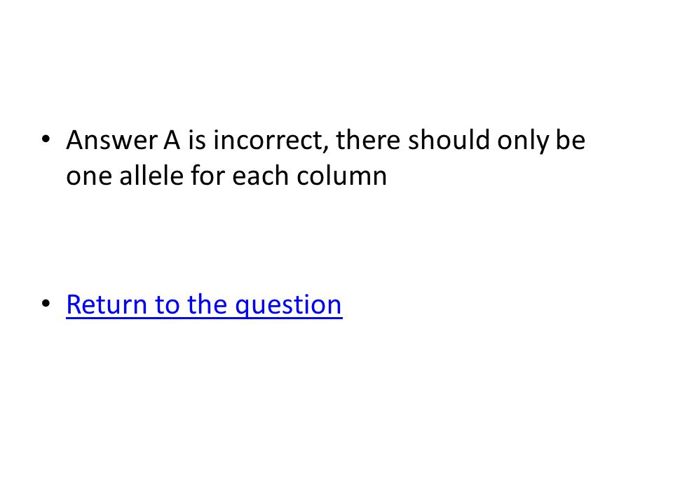 Answer A is incorrect, there should only be one allele for each column