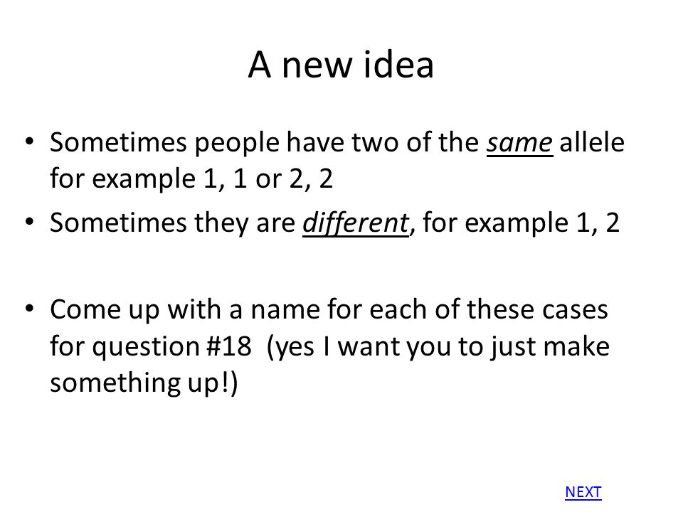 A new idea Sometimes people have two of the same allele for example 1, 1 or 2, 2. Sometimes they are different, for example 1, 2.