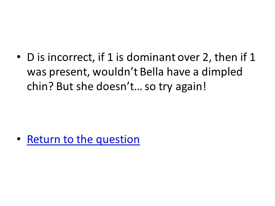 D is incorrect, if 1 is dominant over 2, then if 1 was present, wouldn't Bella have a dimpled chin But she doesn't… so try again!