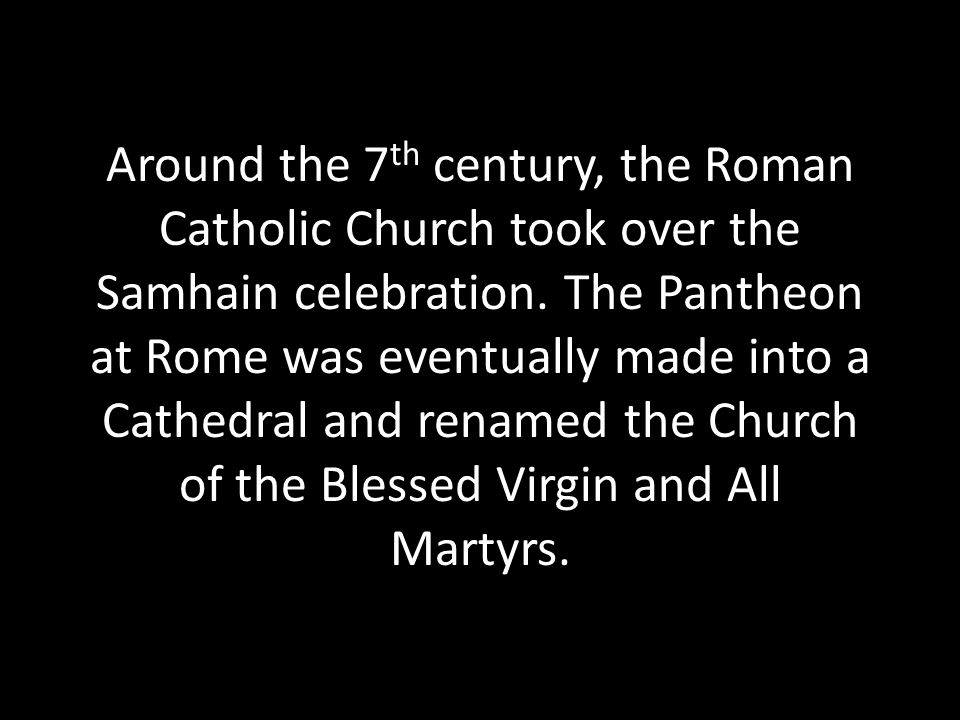 Around the 7th century, the Roman Catholic Church took over the Samhain celebration.