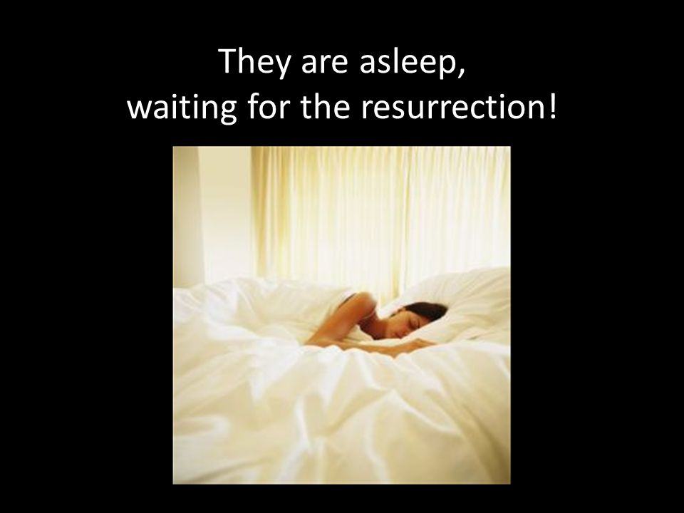They are asleep, waiting for the resurrection!
