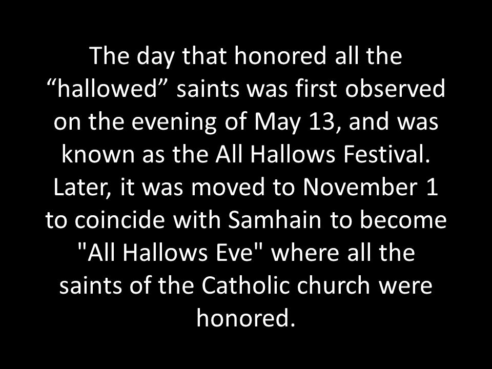 The day that honored all the hallowed saints was first observed on the evening of May 13, and was known as the All Hallows Festival.