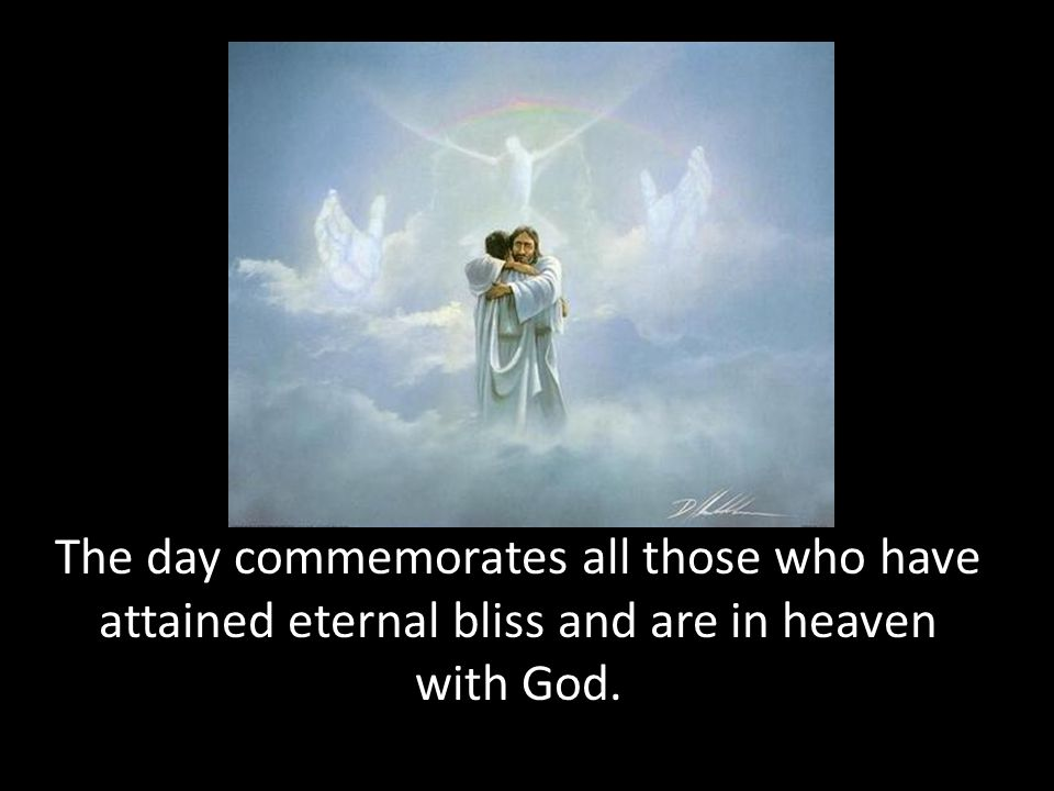 The day commemorates all those who have attained eternal bliss and are in heaven with God.