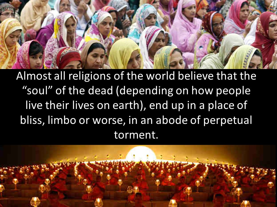 Almost all religions of the world believe that the soul of the dead (depending on how people live their lives on earth), end up in a place of bliss, limbo or worse, in an abode of perpetual torment.