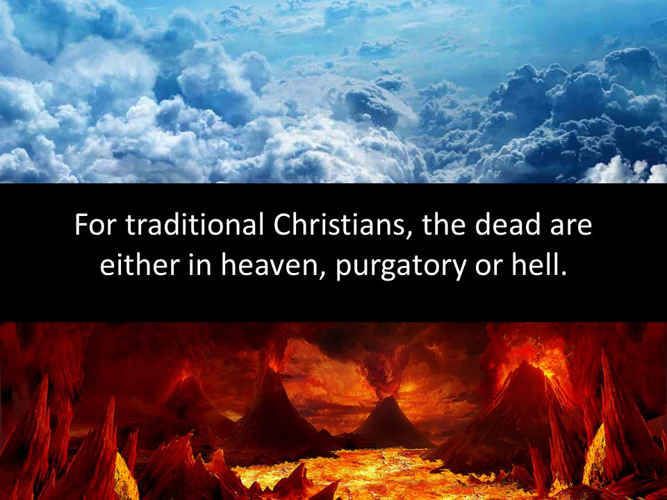 For traditional Christians, the dead are either in heaven, purgatory or hell.