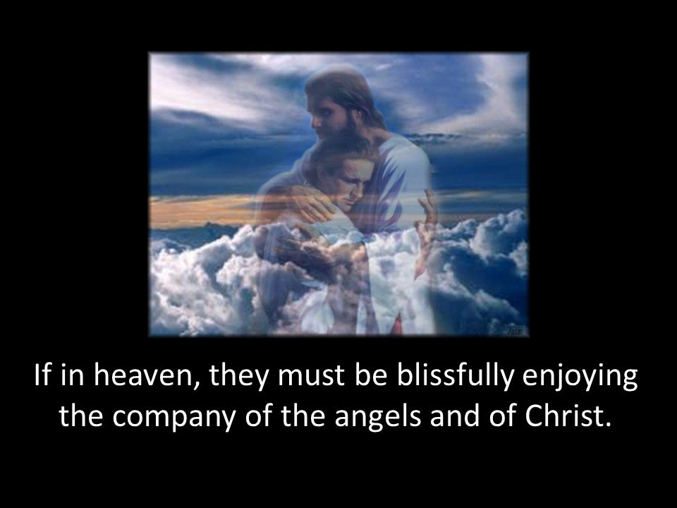 If in heaven, they must be blissfully enjoying the company of the angels and of Christ.