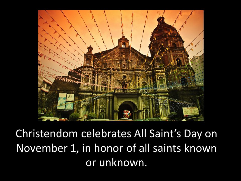 Christendom celebrates All Saint's Day on November 1, in honor of all saints known or unknown.
