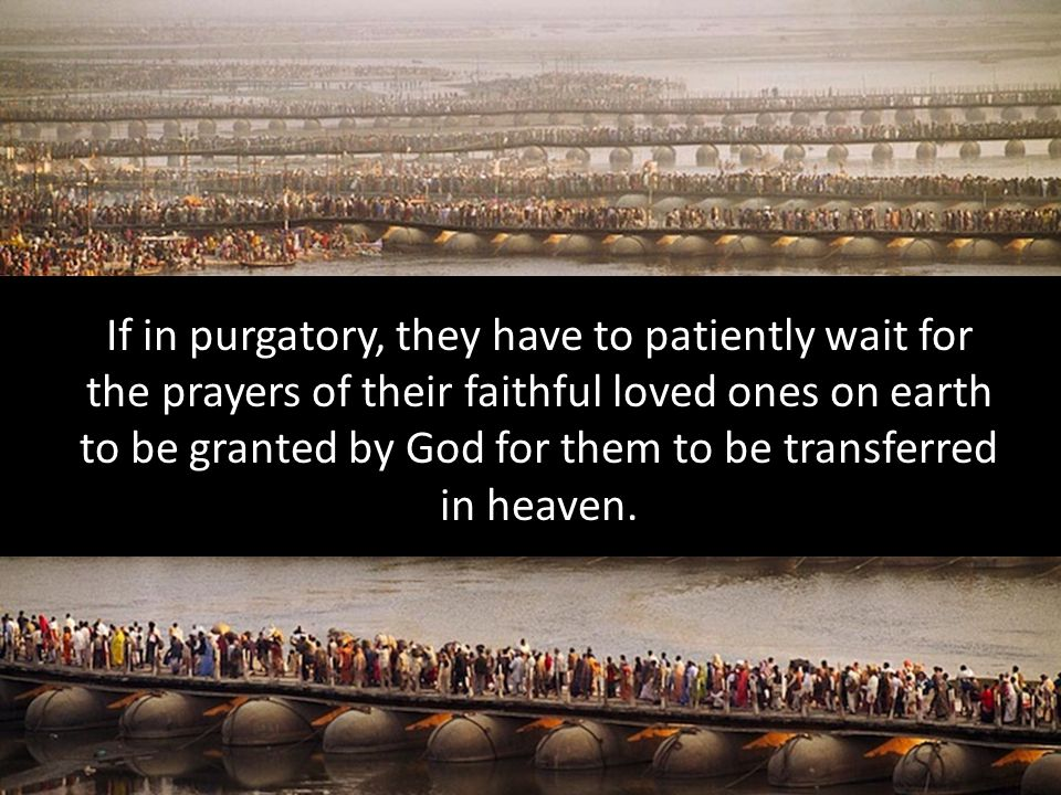 If in purgatory, they have to patiently wait for the prayers of their faithful loved ones on earth to be granted by God for them to be transferred in heaven.