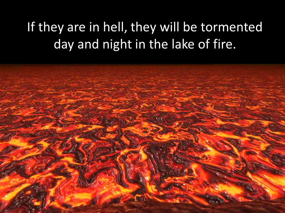 If they are in hell, they will be tormented day and night in the lake of fire.