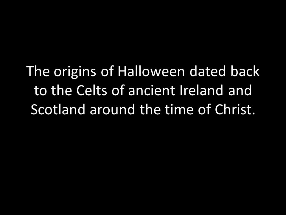 The origins of Halloween dated back to the Celts of ancient Ireland and Scotland around the time of Christ.