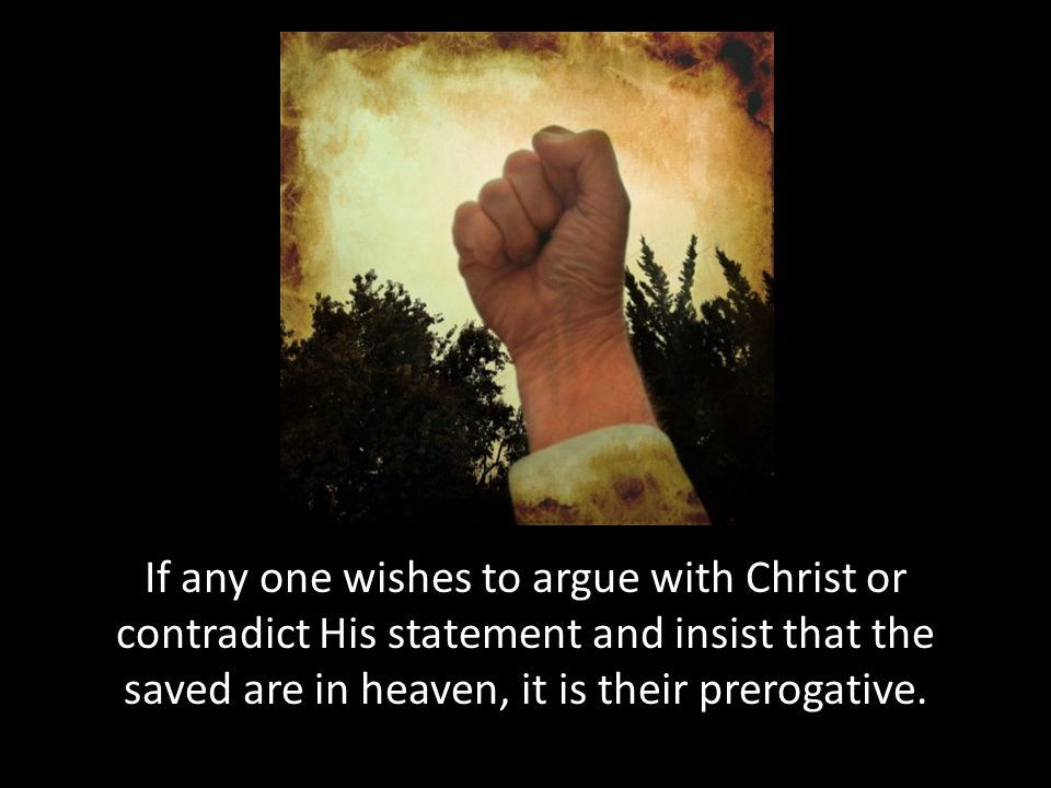 If any one wishes to argue with Christ or contradict His statement and insist that the saved are in heaven, it is their prerogative.