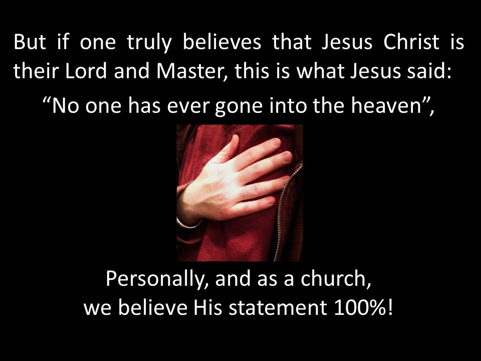 But if one truly believes that Jesus Christ is their Lord and Master, this is what Jesus said: No one has ever gone into the heaven , Personally, and as a church, we believe His statement 100%!