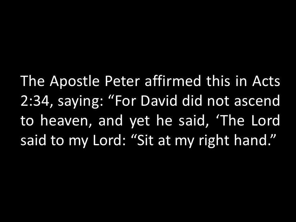 The Apostle Peter affirmed this in Acts 2:34, saying: For David did not ascend to heaven, and yet he said, 'The Lord said to my Lord: Sit at my right hand.
