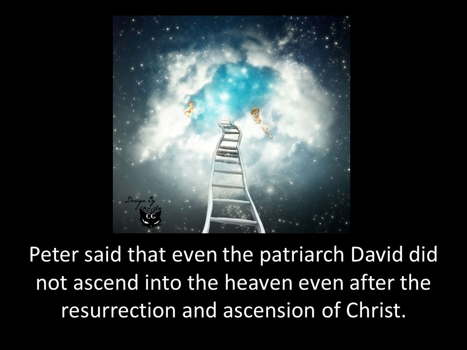 Peter said that even the patriarch David did not ascend into the heaven even after the resurrection and ascension of Christ.