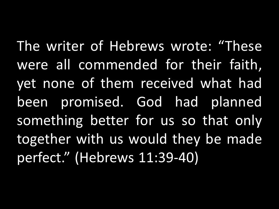 The writer of Hebrews wrote: These were all commended for their faith, yet none of them received what had been promised.