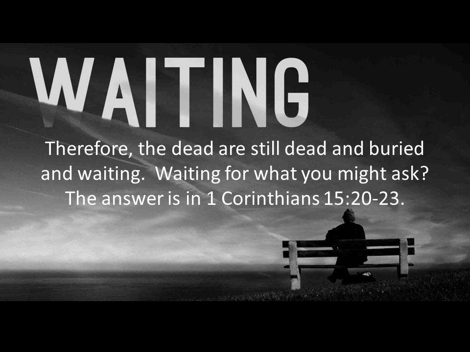 Therefore, the dead are still dead and buried and waiting