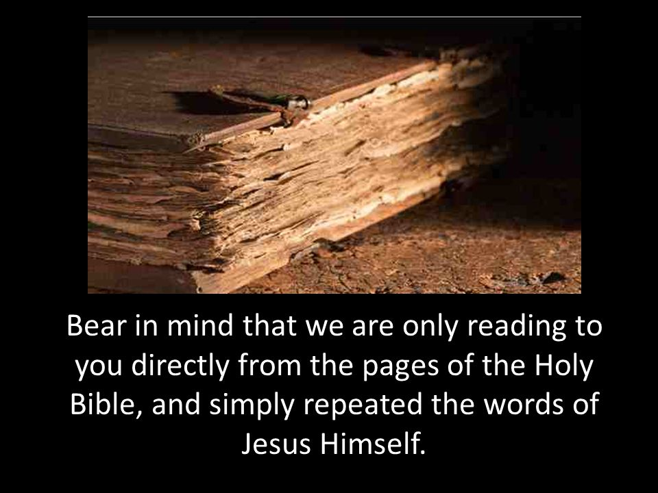 Bear in mind that we are only reading to you directly from the pages of the Holy Bible, and simply repeated the words of Jesus Himself.