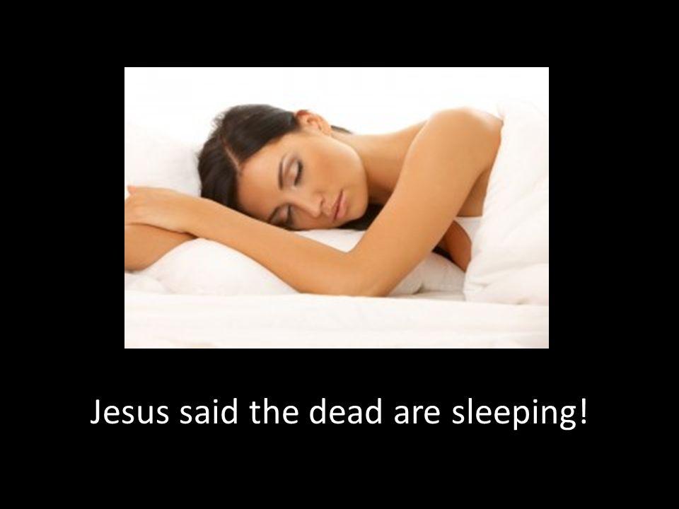 Jesus said the dead are sleeping!