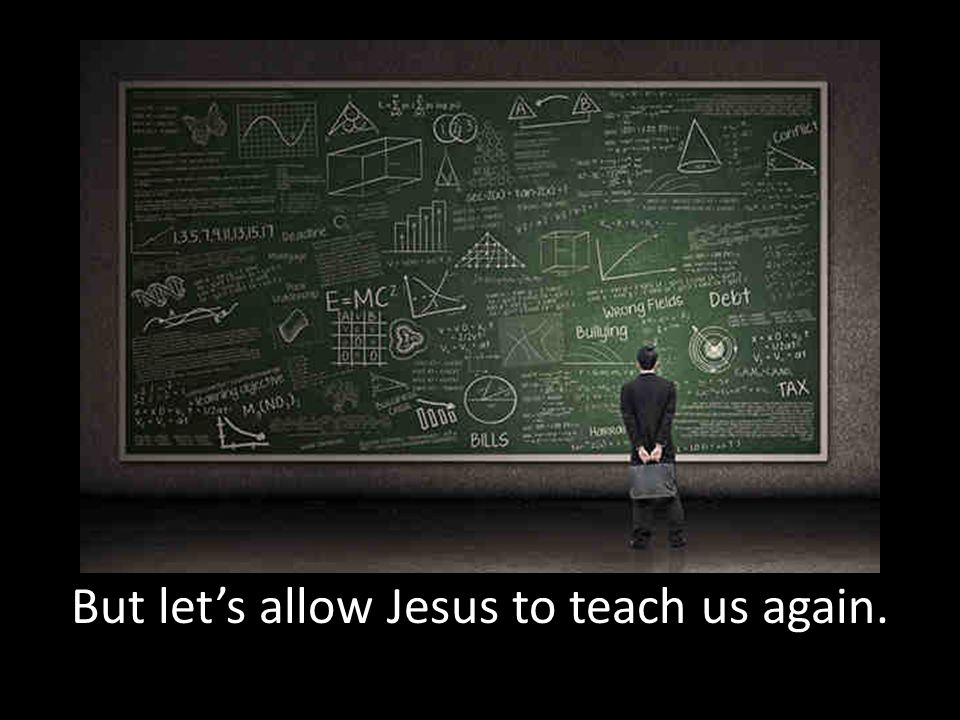 But let's allow Jesus to teach us again.