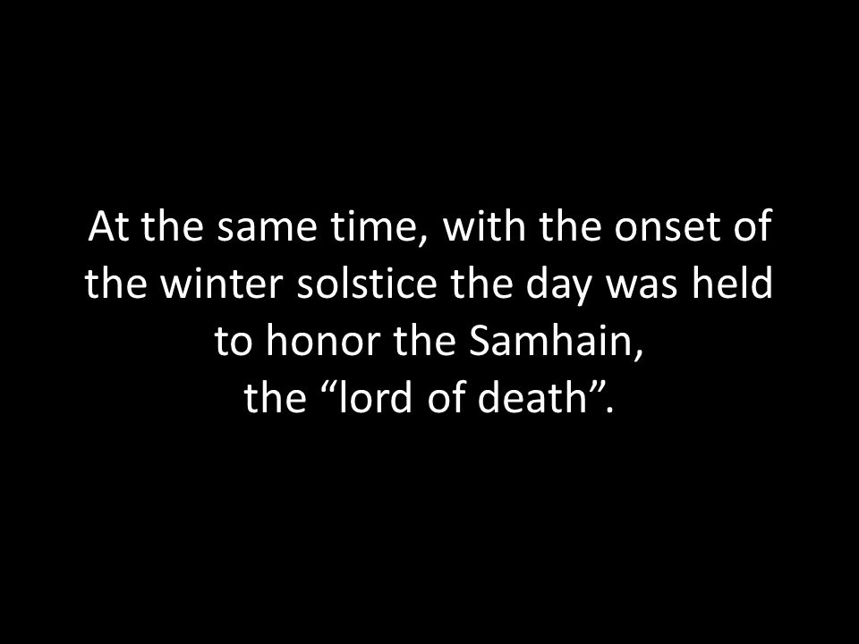 At the same time, with the onset of the winter solstice the day was held to honor the Samhain, the lord of death .