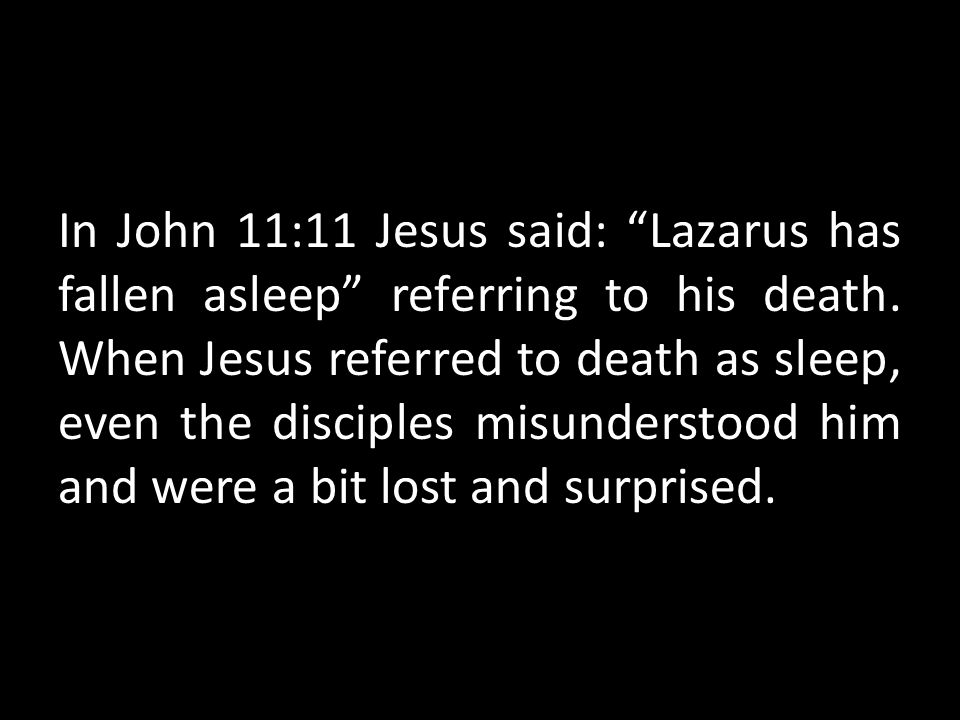 In John 11:11 Jesus said: Lazarus has fallen asleep referring to his death.