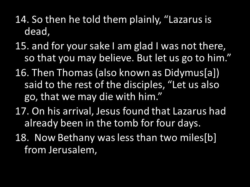 14. So then he told them plainly, Lazarus is dead, 15