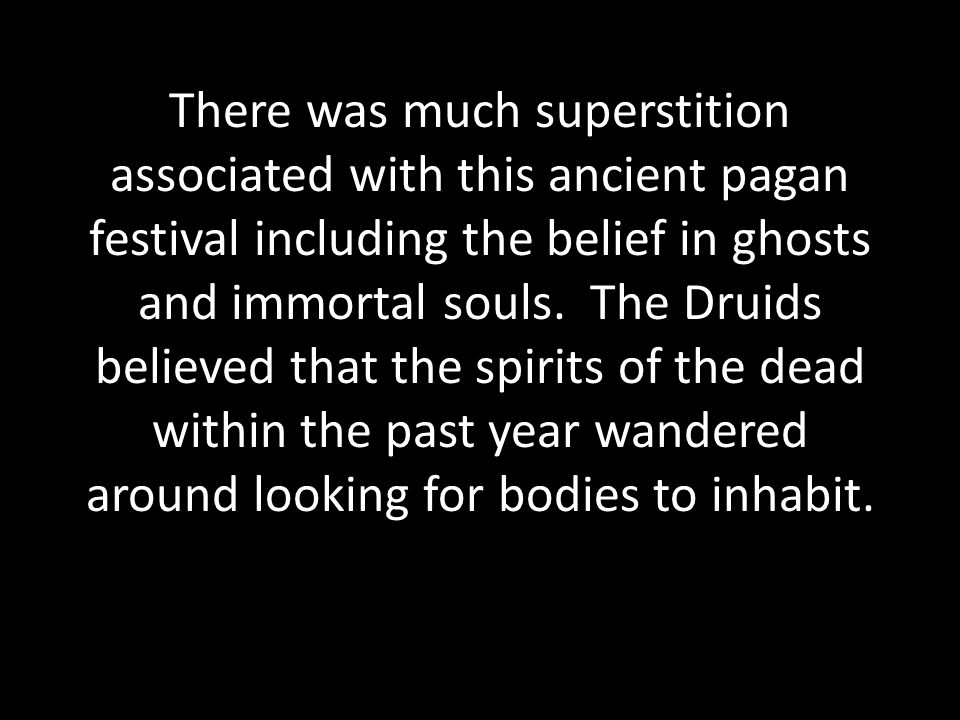 There was much superstition associated with this ancient pagan festival including the belief in ghosts and immortal souls.