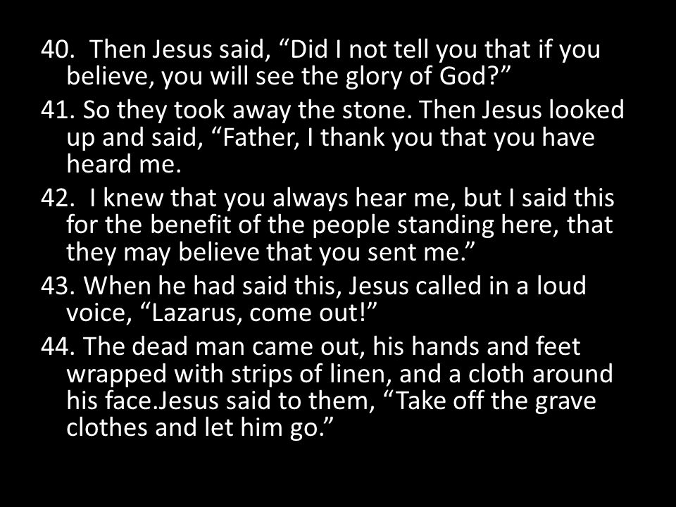 40. Then Jesus said, Did I not tell you that if you believe, you will see the glory of God 41.