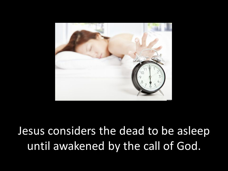 Jesus considers the dead to be asleep until awakened by the call of God.