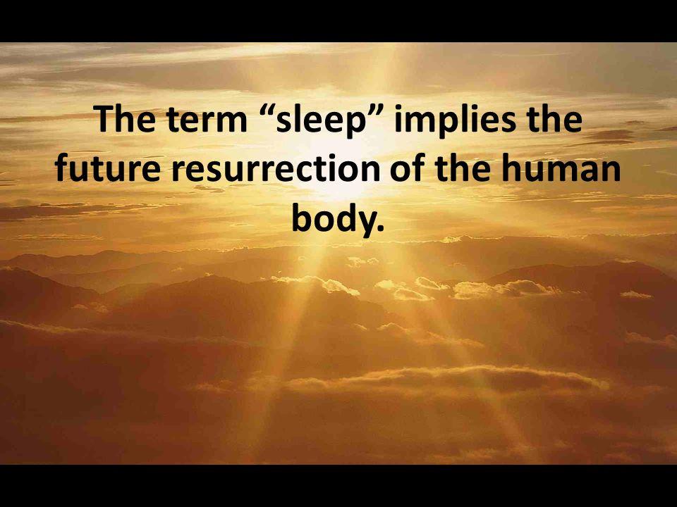 The term sleep implies the future resurrection of the human body.
