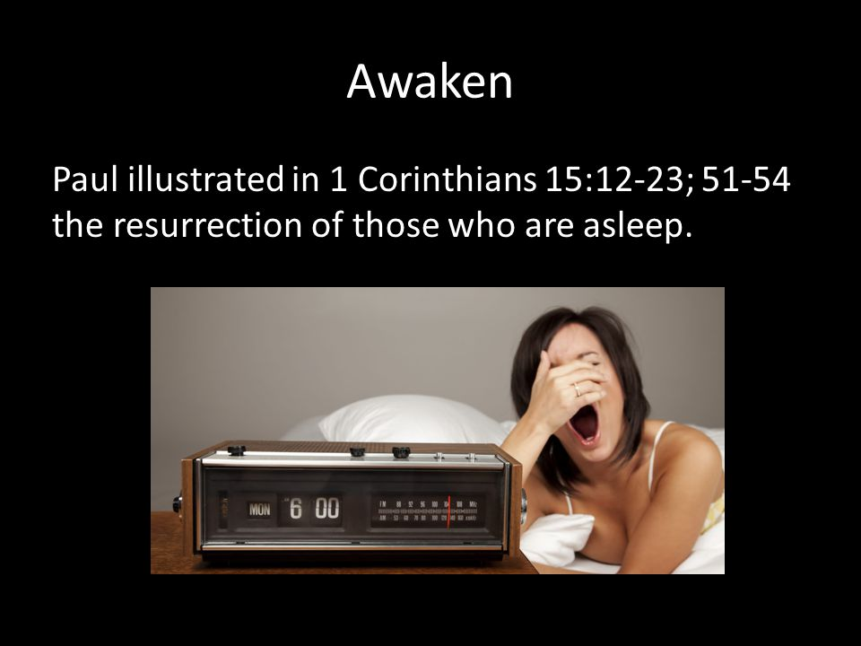 Awaken Paul illustrated in 1 Corinthians 15:12-23; 51-54 the resurrection of those who are asleep.