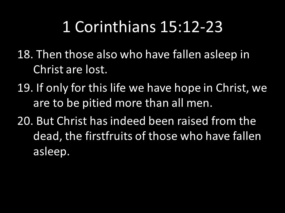 1 Corinthians 15:12-23 Then those also who have fallen asleep in Christ are lost.