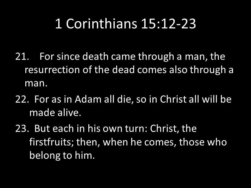 1 Corinthians 15:12-23 21. For since death came through a man, the resurrection of the dead comes also through a man.