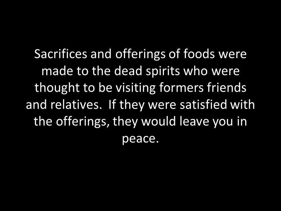 Sacrifices and offerings of foods were made to the dead spirits who were thought to be visiting formers friends and relatives.